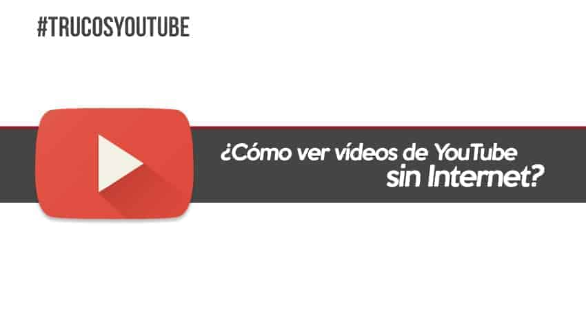 Ver vídeos de Youtube sin Internet